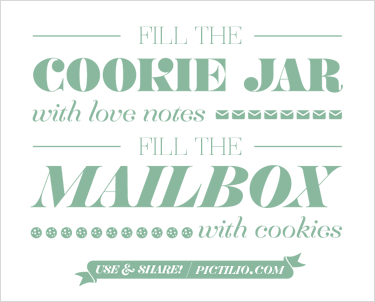 Fill the cookie jar with love notes. Fill the maibox with cookies.