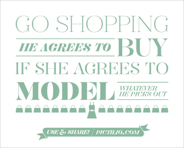 Go shopping. He agrees to buy if she agrees to model whatever he picks out.