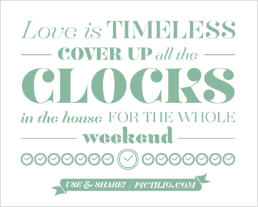 Love is timeless. Cover up all the clocks in the house for the whole weekend.